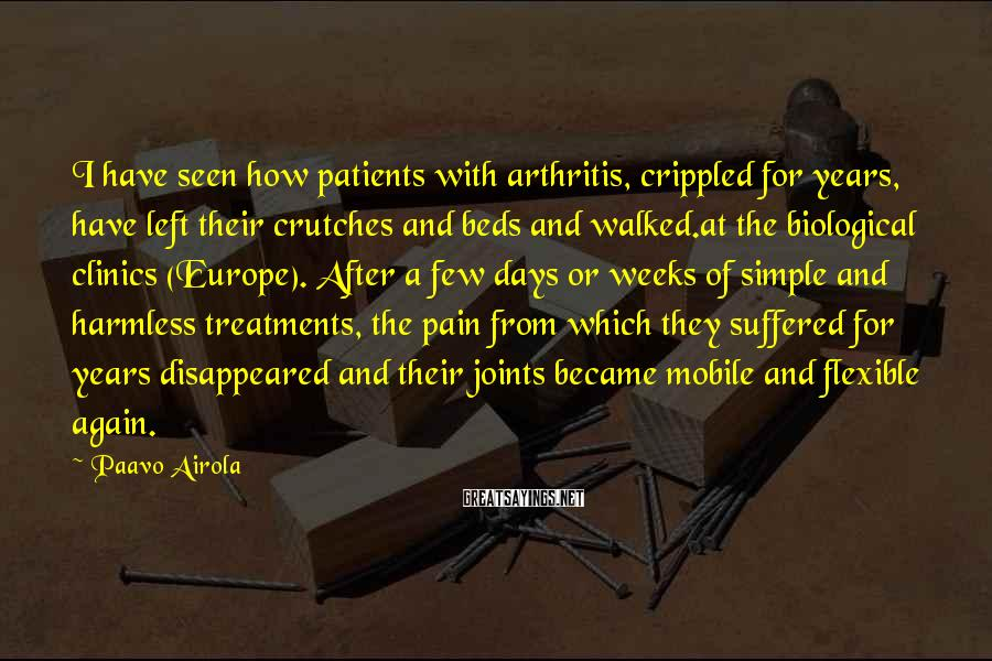 Paavo Airola Sayings: I have seen how patients with arthritis, crippled for years, have left their crutches and
