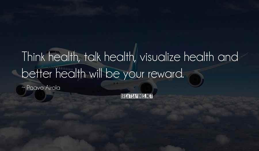 Paavo Airola Sayings: Think health, talk health, visualize health and better health will be your reward.