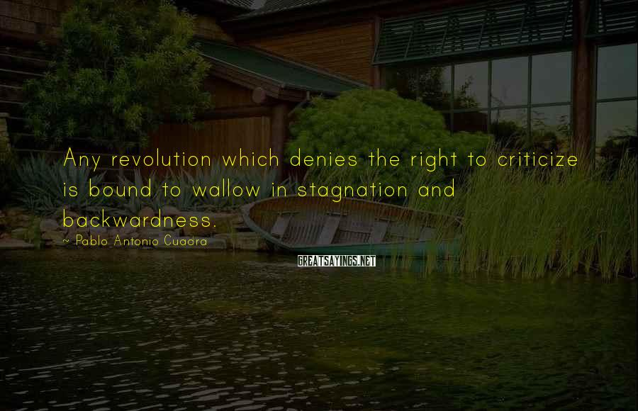 Pablo Antonio Cuadra Sayings: Any revolution which denies the right to criticize is bound to wallow in stagnation and