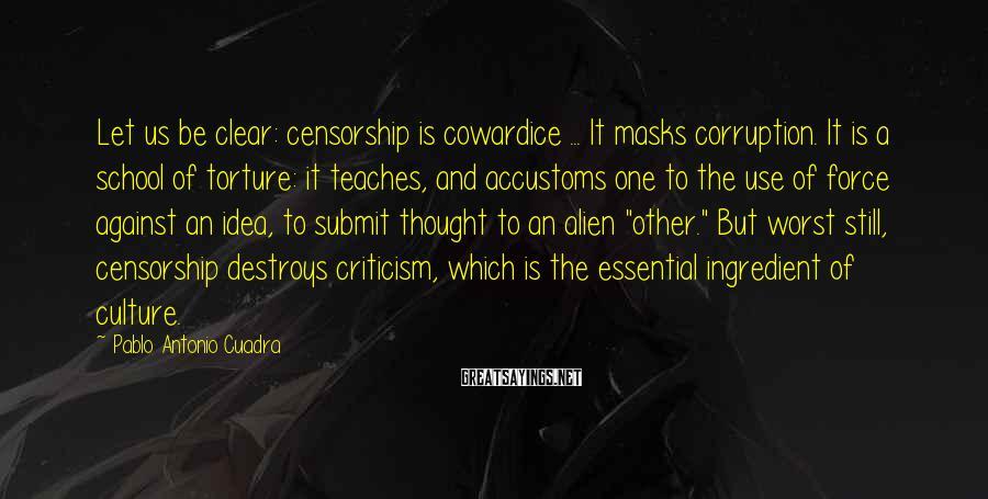Pablo Antonio Cuadra Sayings: Let us be clear: censorship is cowardice ... It masks corruption. It is a school