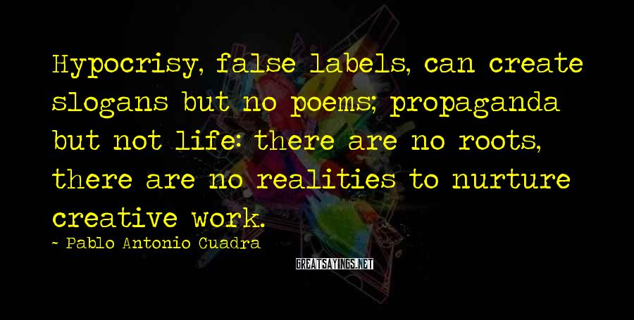 Pablo Antonio Cuadra Sayings: Hypocrisy, false labels, can create slogans but no poems; propaganda but not life: there are