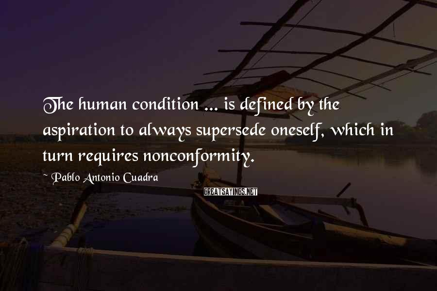 Pablo Antonio Cuadra Sayings: The human condition ... is defined by the aspiration to always supersede oneself, which in