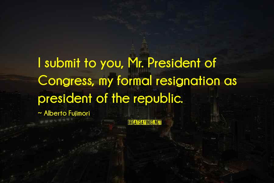 Paddy Mcguinness Dirty Sayings By Alberto Fujimori: I submit to you, Mr. President of Congress, my formal resignation as president of the