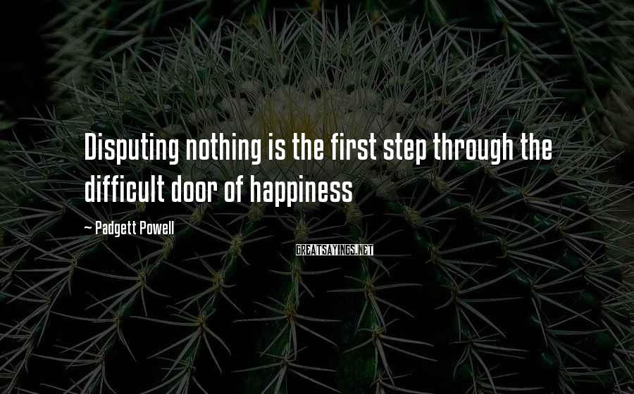 Padgett Powell Sayings: Disputing nothing is the first step through the difficult door of happiness