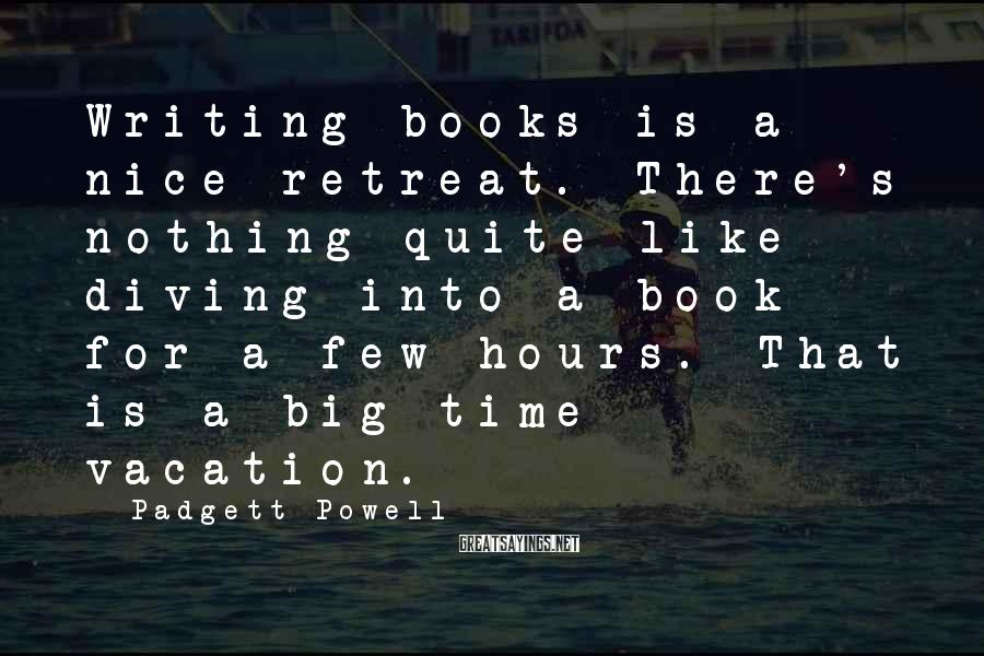 Padgett Powell Sayings: Writing books is a nice retreat. There's nothing quite like diving into a book for