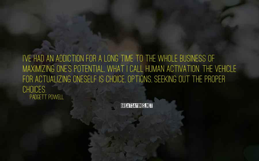 Padgett Powell Sayings: I've had an addiction for a long time to the whole business of maximizing one's