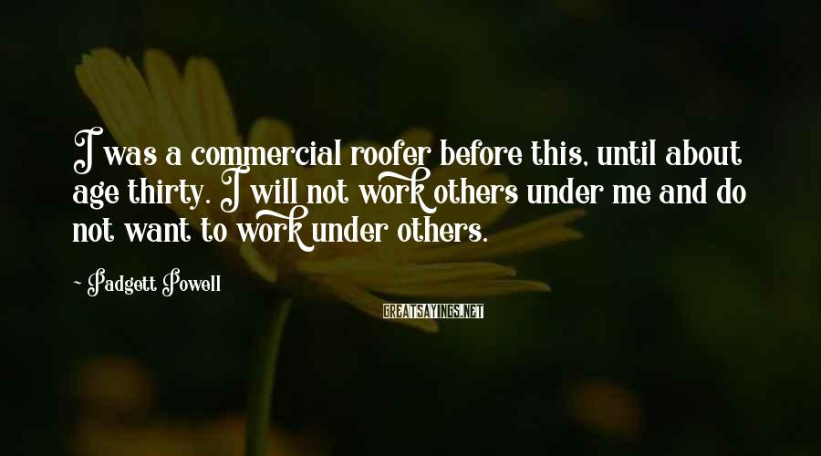 Padgett Powell Sayings: I was a commercial roofer before this, until about age thirty. I will not work