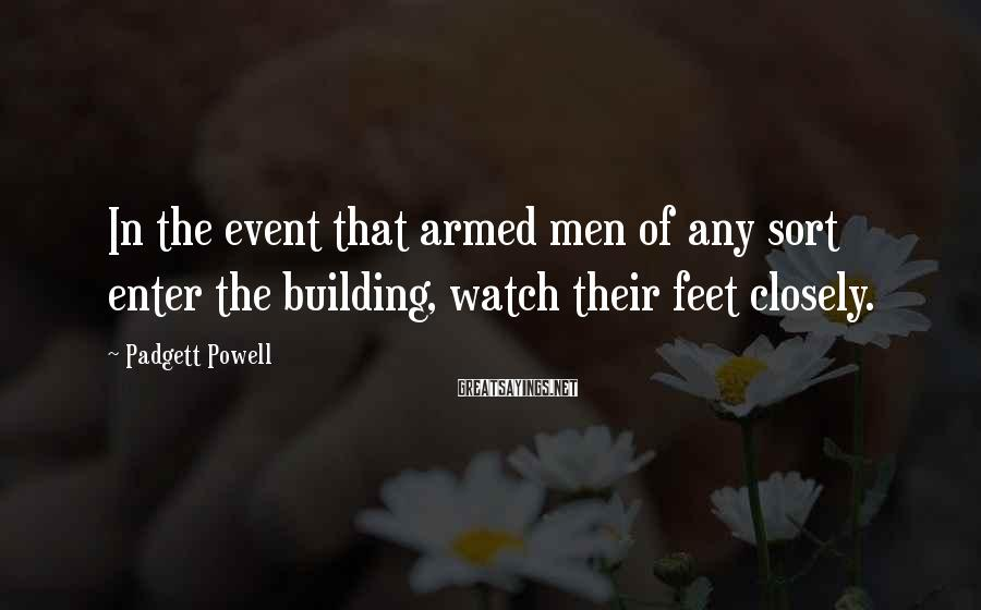 Padgett Powell Sayings: In the event that armed men of any sort enter the building, watch their feet