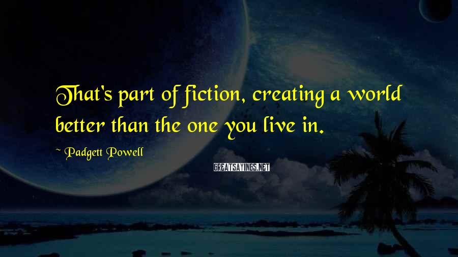 Padgett Powell Sayings: That's part of fiction, creating a world better than the one you live in.