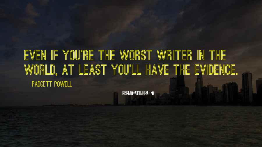 Padgett Powell Sayings: Even if you're the worst writer in the world, at least you'll have the evidence.