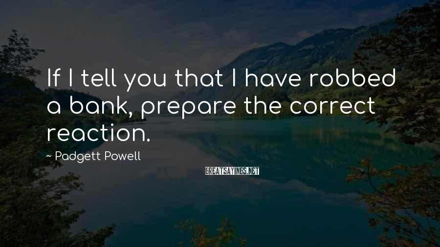 Padgett Powell Sayings: If I tell you that I have robbed a bank, prepare the correct reaction.