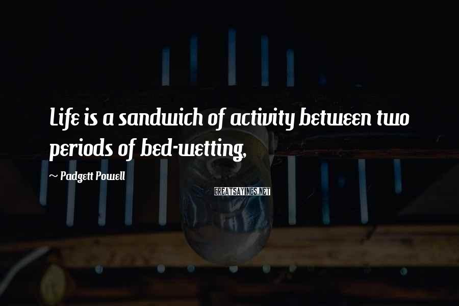 Padgett Powell Sayings: Life is a sandwich of activity between two periods of bed-wetting,