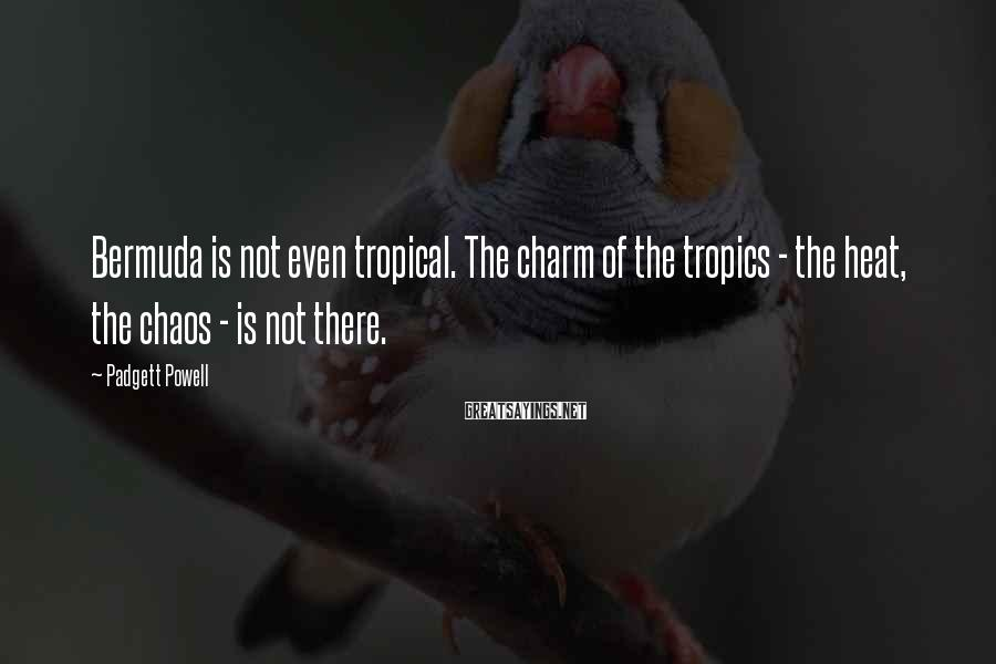 Padgett Powell Sayings: Bermuda is not even tropical. The charm of the tropics - the heat, the chaos