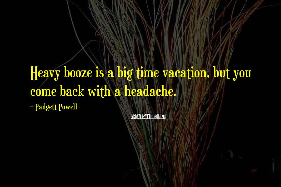 Padgett Powell Sayings: Heavy booze is a big time vacation, but you come back with a headache.