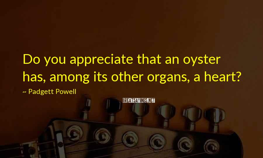 Padgett Powell Sayings: Do you appreciate that an oyster has, among its other organs, a heart?