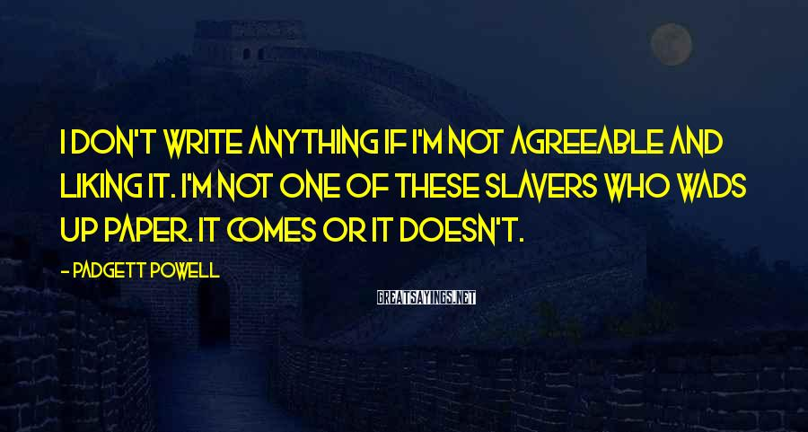 Padgett Powell Sayings: I don't write anything if I'm not agreeable and liking it. I'm not one of