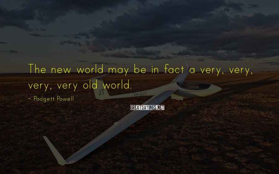Padgett Powell Sayings: The new world may be in fact a very, very, very, very old world.