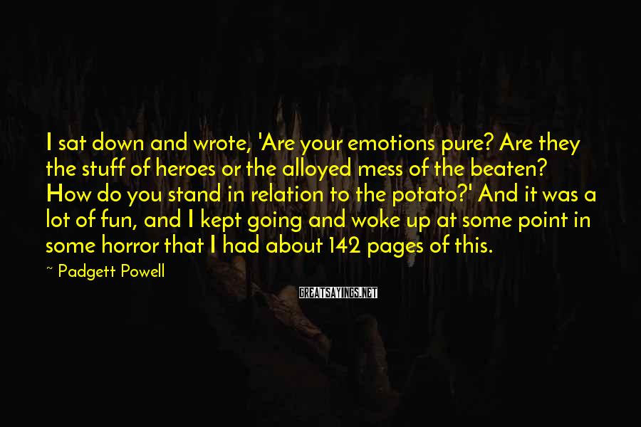Padgett Powell Sayings: I sat down and wrote, 'Are your emotions pure? Are they the stuff of heroes