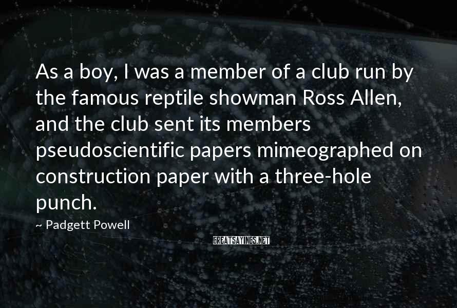 Padgett Powell Sayings: As a boy, I was a member of a club run by the famous reptile