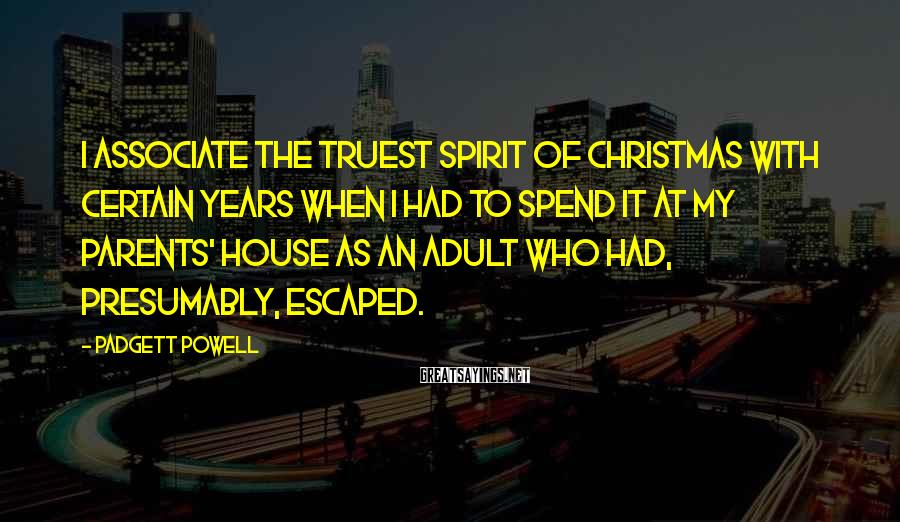 Padgett Powell Sayings: I associate the truest spirit of Christmas with certain years when I had to spend