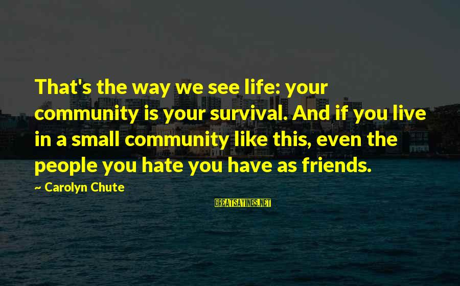 Padma Aon Prakasha Sayings By Carolyn Chute: That's the way we see life: your community is your survival. And if you live