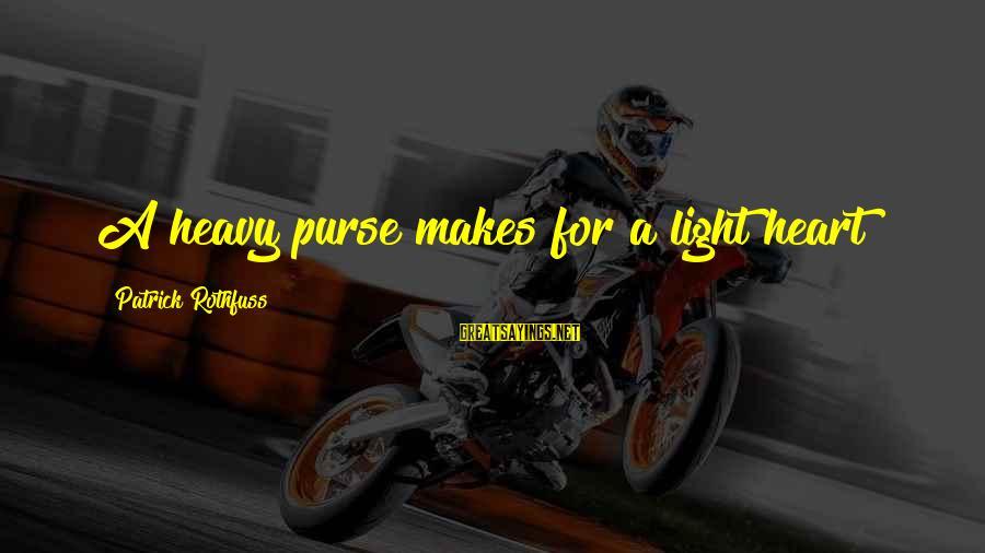 Padma Aon Prakasha Sayings By Patrick Rothfuss: A heavy purse makes for a light heart