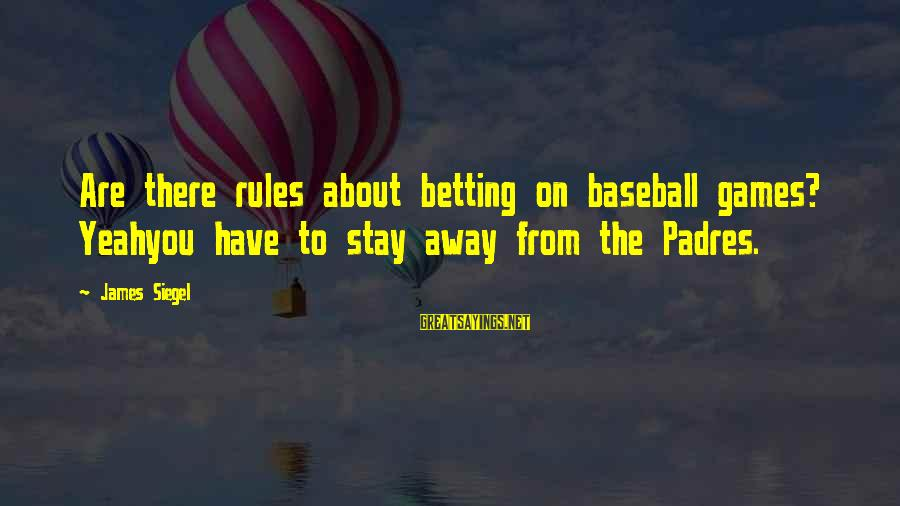 Padres Sayings By James Siegel: Are there rules about betting on baseball games? Yeahyou have to stay away from the