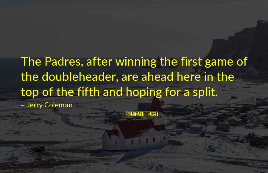 Padres Sayings By Jerry Coleman: The Padres, after winning the first game of the doubleheader, are ahead here in the