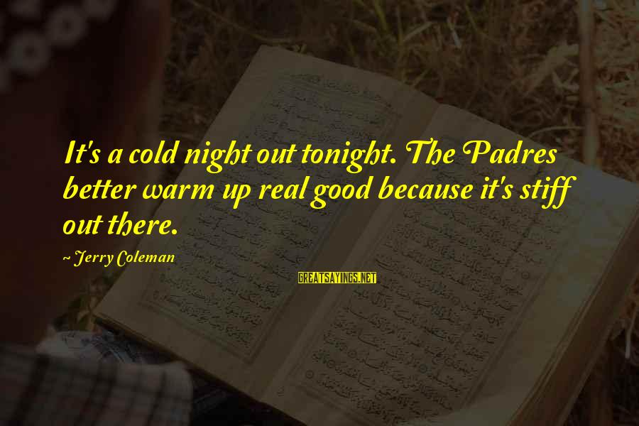 Padres Sayings By Jerry Coleman: It's a cold night out tonight. The Padres better warm up real good because it's