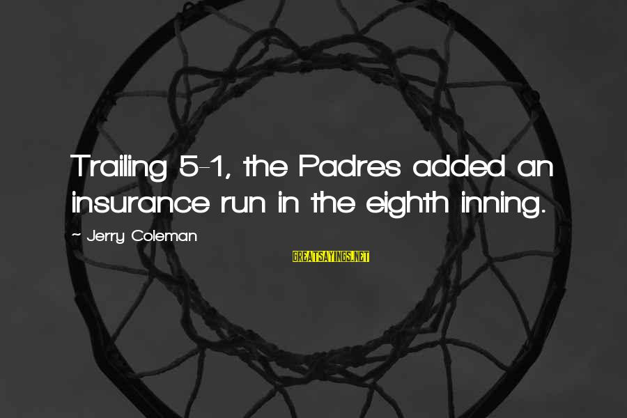 Padres Sayings By Jerry Coleman: Trailing 5-1, the Padres added an insurance run in the eighth inning.