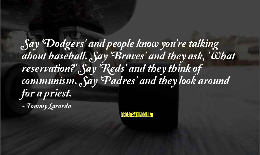 Padres Sayings By Tommy Lasorda: Say 'Dodgers' and people know you're talking about baseball. Say 'Braves' and they ask, 'What