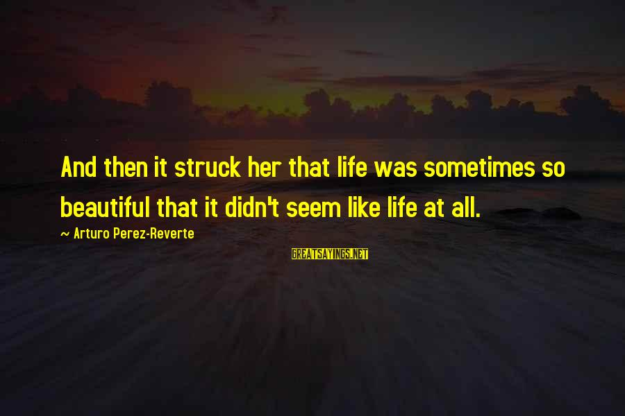 Page Number 1984 Sayings By Arturo Perez-Reverte: And then it struck her that life was sometimes so beautiful that it didn't seem
