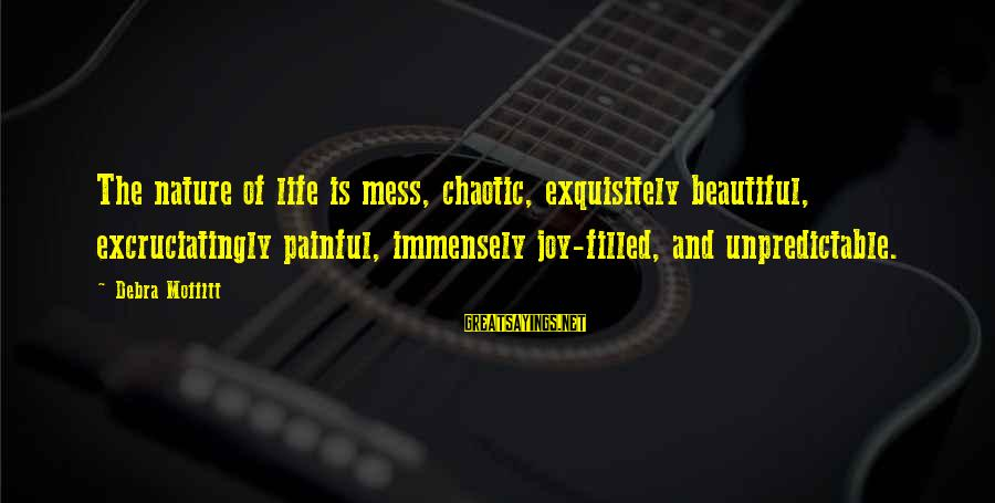 Page Number 1984 Sayings By Debra Moffitt: The nature of life is mess, chaotic, exquisitely beautiful, excruciatingly painful, immensely joy-filled, and unpredictable.