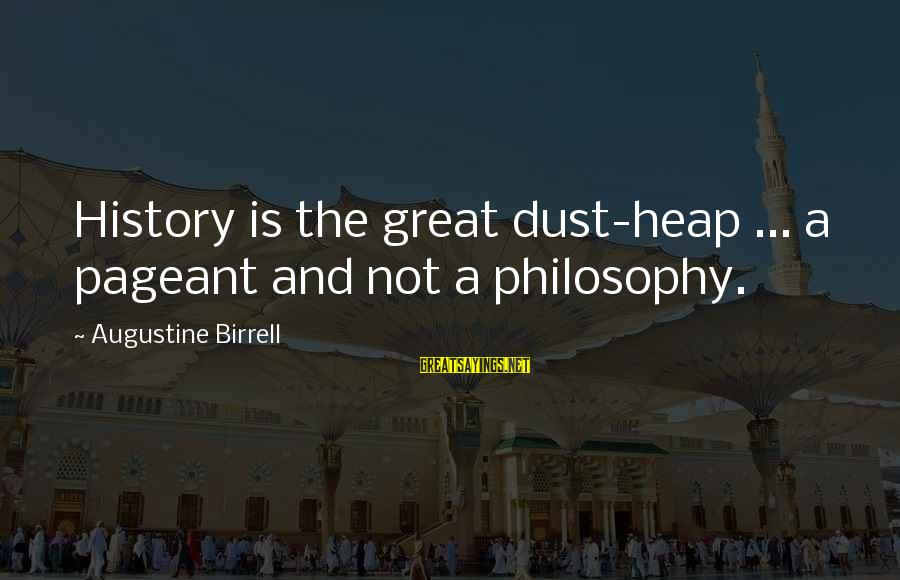 Pageant Sayings By Augustine Birrell: History is the great dust-heap ... a pageant and not a philosophy.
