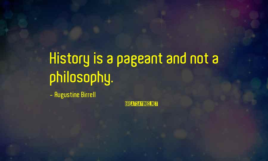 Pageant Sayings By Augustine Birrell: History is a pageant and not a philosophy.