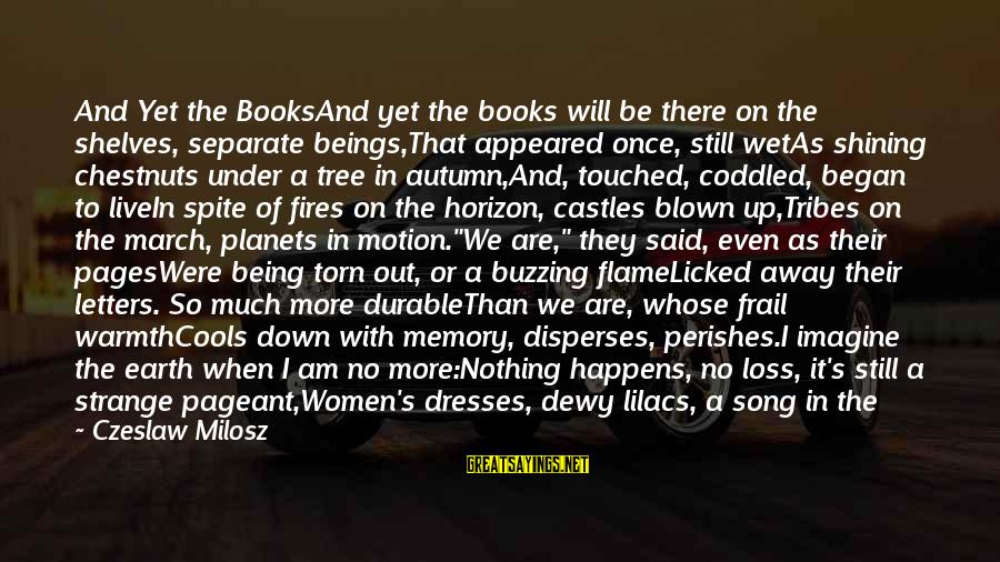 Pageant Sayings By Czeslaw Milosz: And Yet the BooksAnd yet the books will be there on the shelves, separate beings,That