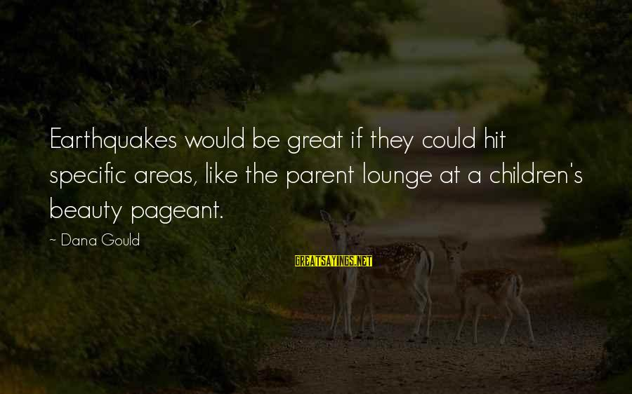 Pageant Sayings By Dana Gould: Earthquakes would be great if they could hit specific areas, like the parent lounge at