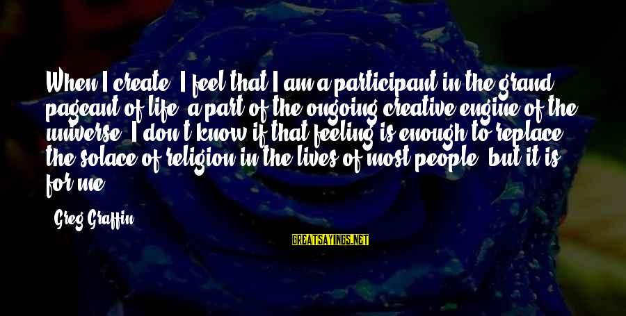 Pageant Sayings By Greg Graffin: When I create, I feel that I am a participant in the grand pageant of
