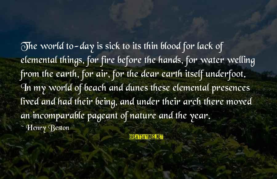 Pageant Sayings By Henry Beston: The world to-day is sick to its thin blood for lack of elemental things, for