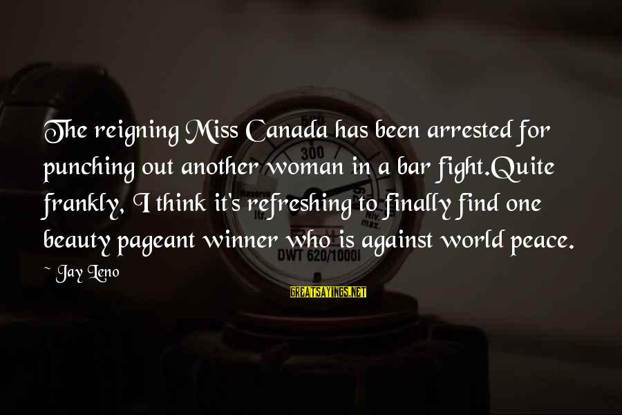 Pageant Sayings By Jay Leno: The reigning Miss Canada has been arrested for punching out another woman in a bar