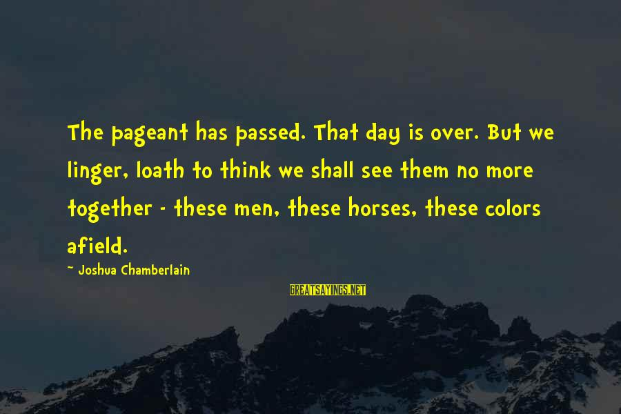 Pageant Sayings By Joshua Chamberlain: The pageant has passed. That day is over. But we linger, loath to think we