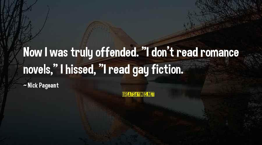 "Pageant Sayings By Nick Pageant: Now I was truly offended. ""I don't read romance novels,"" I hissed, ""I read gay"