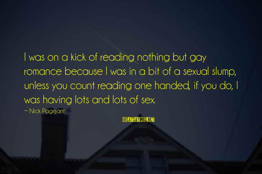 Pageant Sayings By Nick Pageant: I was on a kick of reading nothing but gay romance because I was in