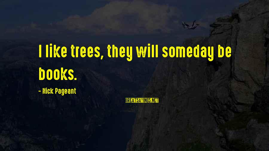 Pageant Sayings By Nick Pageant: I like trees, they will someday be books.