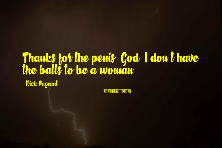 Pageant Sayings By Nick Pageant: Thanks for the penis, God. I don't have the balls to be a woman.