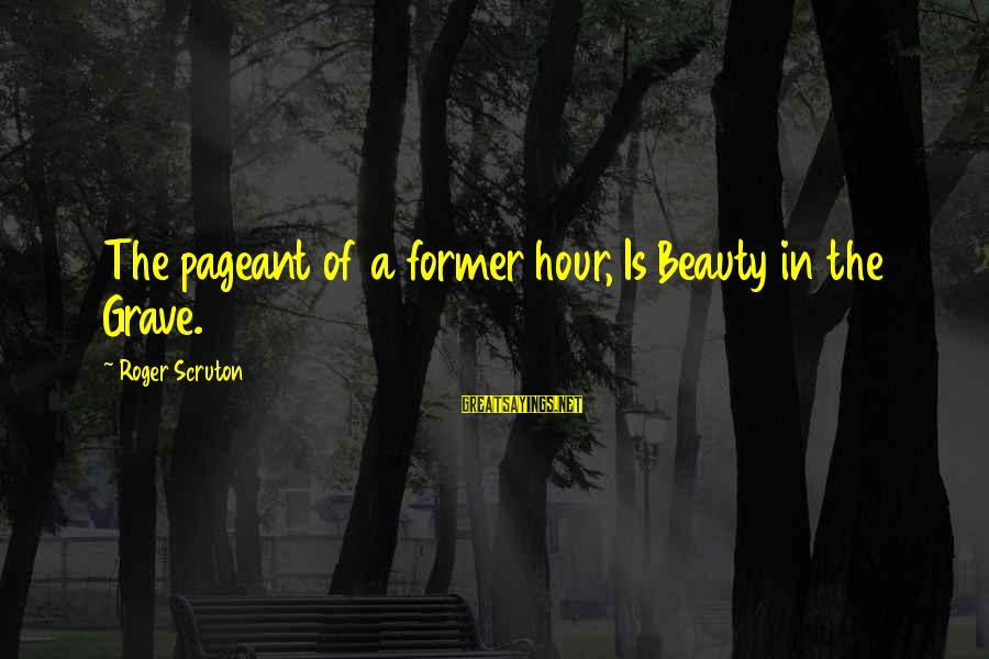 Pageant Sayings By Roger Scruton: The pageant of a former hour, Is Beauty in the Grave.