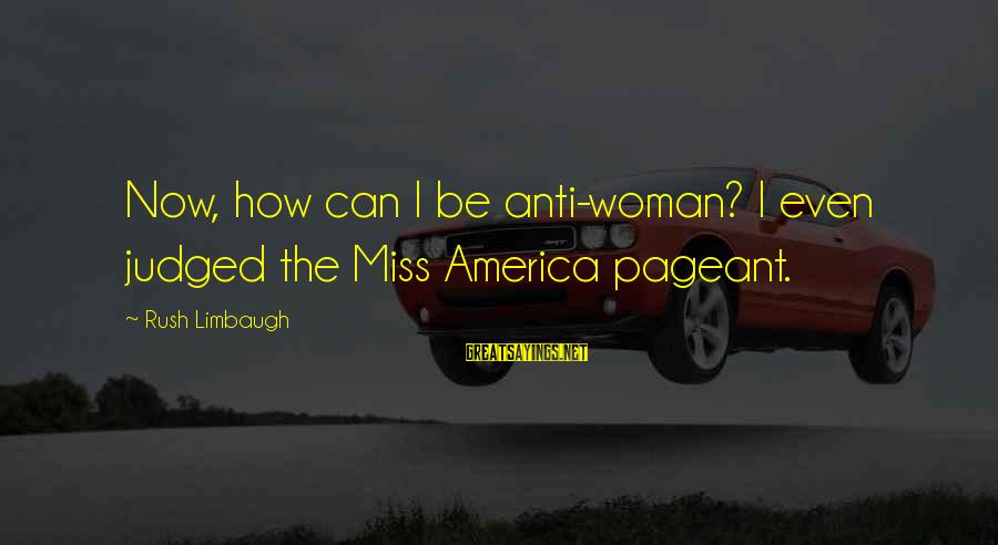 Pageant Sayings By Rush Limbaugh: Now, how can I be anti-woman? I even judged the Miss America pageant.