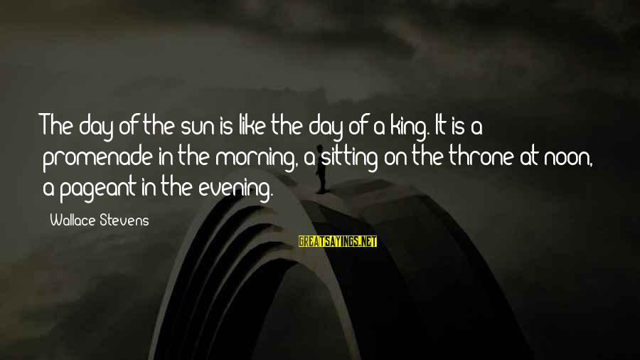 Pageant Sayings By Wallace Stevens: The day of the sun is like the day of a king. It is a