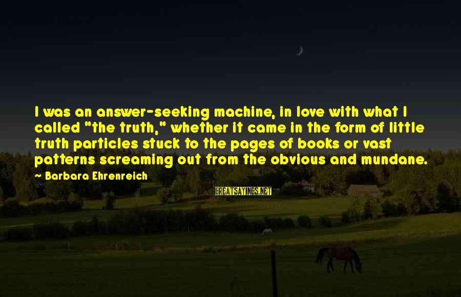 "Pages Of Books Sayings By Barbara Ehrenreich: I was an answer-seeking machine, in love with what I called ""the truth,"" whether it"