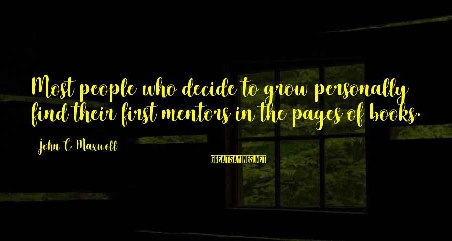 Pages Of Books Sayings By John C. Maxwell: Most people who decide to grow personally find their first mentors in the pages of
